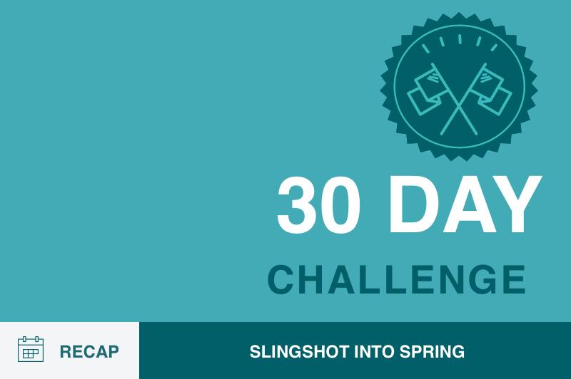 30 Day Plan To Slingshot Into Spring: Recap